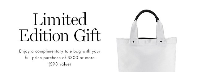 Limited Edition Gift Enjoy a complimentary tote bag with your full price purchase of $300 or more ($98 value)