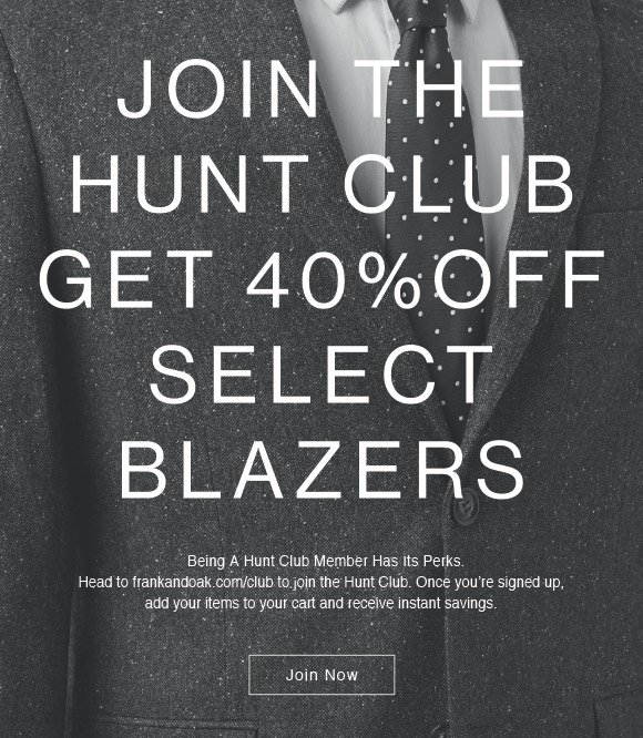 JOIN THE HUNTCLUB GET 40% OFF SELECT BLAZERS Being A Hunt Club Member Has Its Perks. Head to frankandoak.com/club to join the Hunt Club. Once you're signed up, add your items to your cart and receive instant savings. Join Now