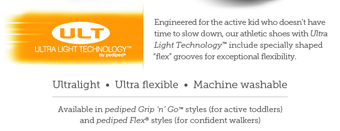 """Alt text: Ultra Light Technology by pediped. Engineered for the active kid who doesn't have time to slow down, our athletic shoes with Ultra Light Technology include specially shaped """"flex"""" grooves for exceptional flexibility. Ultralight - Ultra flexible  -  Machine washable  -  Available in pediped Grip 'n' Go styles (for active toddlers) and pediped Flex styles (for confident walkers)"""