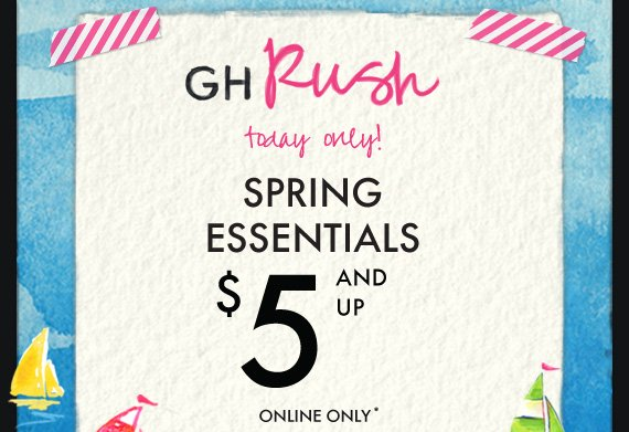 GH Rush today only! SPRING ESSENTIALS $5  AND UP ONLINE ONLY*