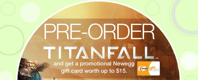 PRE-ORDER TITANFALL and get a promotional Newegg gift card worth up to 15 dollars.