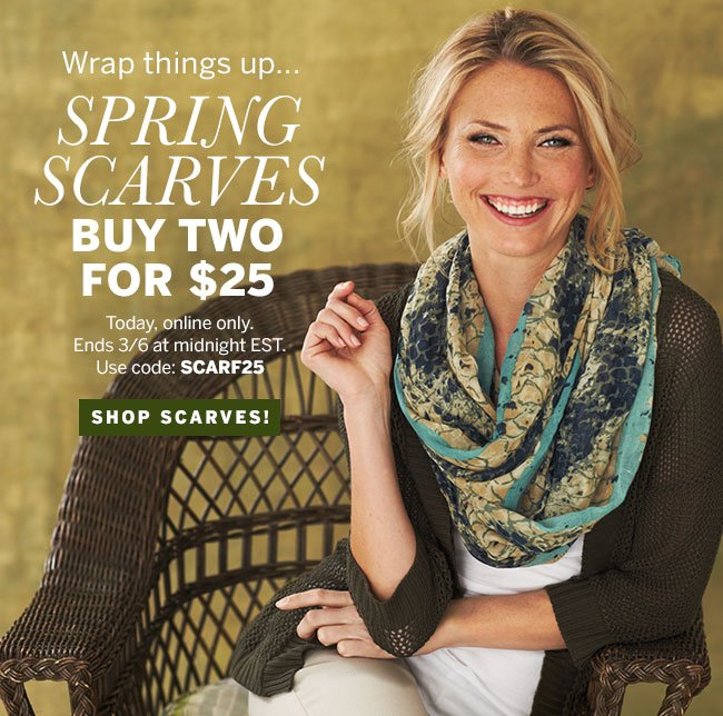 Wrap things up... Spring Scarves Buy Two for $25! Today, online only. Ends 3/6 at midnight EST. Use code: SCARF25. Shop scarves!