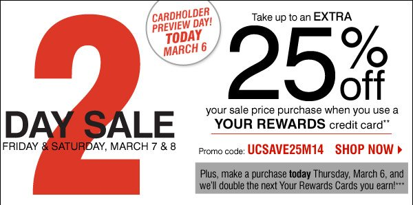 Shop Over 120 BONUS Buys! 2 Day Sale Friday & Saturday, March 7 & 8 CARDHOLDER PREVIEW DAY Thursday, March 6 Cardholders save more! Take up to an extra 25% off your sale price purchase when you use the YOUR REWARDS credit card** Plus, make a purchase on Thursday, March 6, and we'll double the next Your Rewards Cards you earn! *** Promo code: UCSAVE25M14