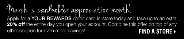 March is cardholder appreciation month. Apply for a YOUR REWARDS credit card in stores today and get up to 20% off the entire day you open your account. ˆ