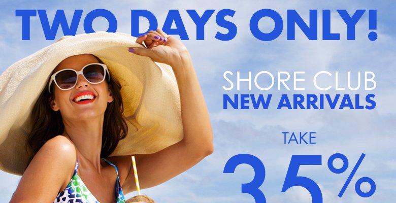 Two Days Only! Shore Club New Arrivals