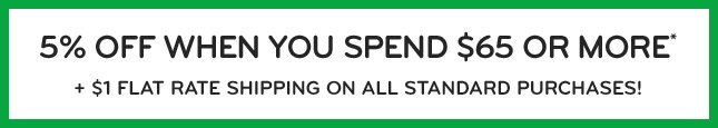 5% OFF WHEN YOU SPEND $65 OR MORE* + $1 FLAT RATE SHIPPING ON ALL STANDARD PURCHASES!