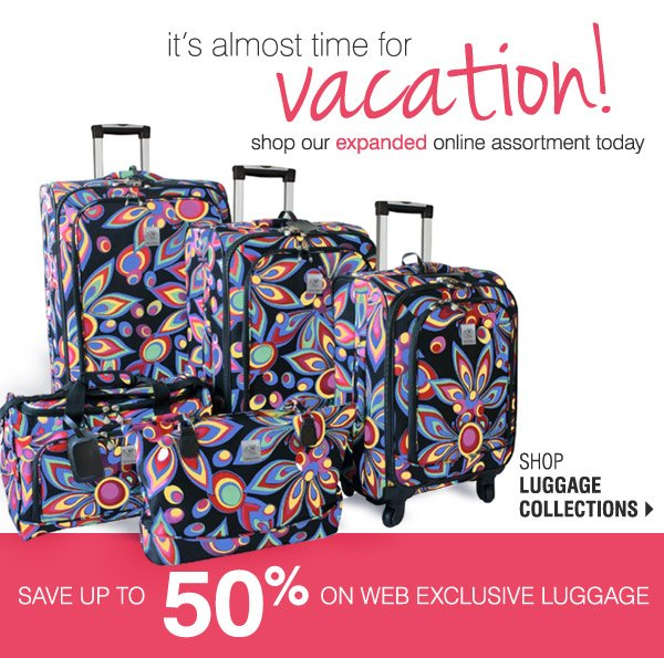 It's almost time for vacation!  Shop now to save up to 50% on  Web Exclusive Luggage Shop Luggage Collections