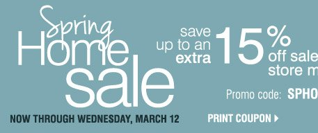 Spring Home Sale  Now through Wednesday, March 12 Take an extra 15% off home store merchandise** Promo code: SPHOME2014M  Print coupon