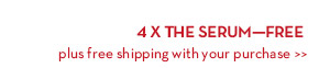 4 X THE SERUM - FREE plus free shipping with your purchase.