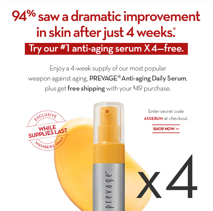 94% saw a dramatic improvement in skin after just 4 weeks.* Try our #1 anti-aging serum X4 - Free. Enjoy a 4-week supply of our most popular weapon against aging, PREVAGE® Anti-aging Daily Serum plus get free shipping with your $49 purchase. Enter secret code 4XSERUM at checkout. SHOP NOW.