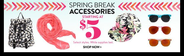 In Stores & Online! Spring Break Accessories. Starting at $5. Select Styles. While Supplies Last. SHOP NOW