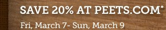 Save 20% at PEETS.COM* -- Fri, March 7 – Sun, March 9 -- Use Promotion Code THANKS
