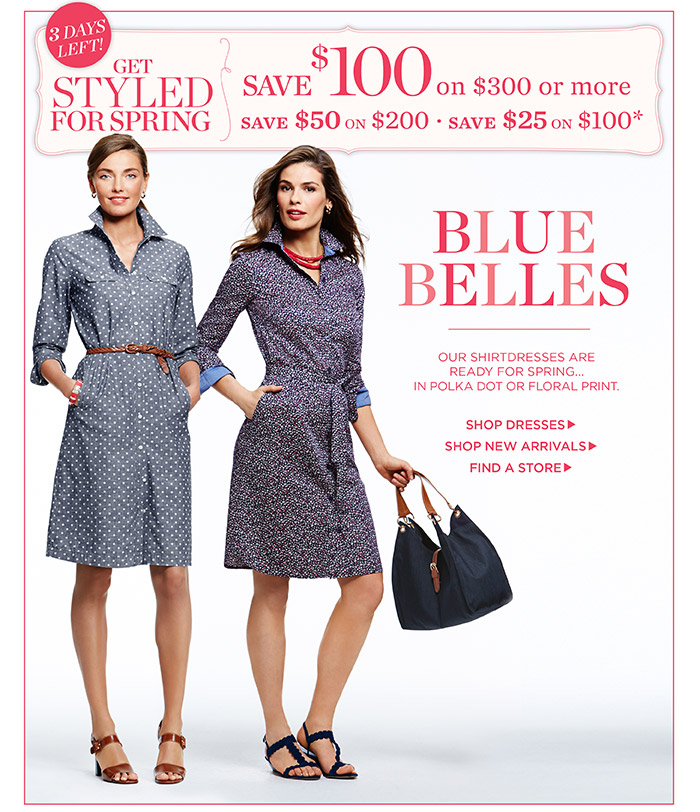Get Styled for Spring. Save $100 on $300 or more. Save $50 on $200. Save $25 on $100. Our shirtdresses are ready for Spring...in polka dot or floral print. Shop Dresses. Shop New Arrivals. Find a Store.