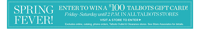 Enter to win a $100 Talbots Gift Card! Friday - Saturday until 2 P.M. in all Talbots stores. Excludes Talbots Outlet and Clearance stores. See Store Associate for details.