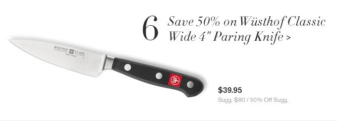 "6 - Save 50% on Wüsthof Classic Wide 4"" Paring Knife - $39.95 - Sugg. $80 / 50% Off Sugg."