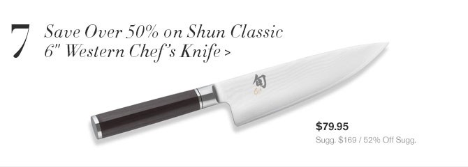 "7 - Save Over 50% on Shun Classic 6"" Western Chef's Knife - $79.95 - Sugg. $169 / 52% Off Sugg."