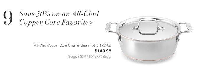 9 - Save 50% on an All-Clad  - Copper Core Favorite - All-Clad Copper Core Grain & Bean Pot, 2 1/2-Qt. - $149.95 - Sugg. $300 / 50% Off Sugg.