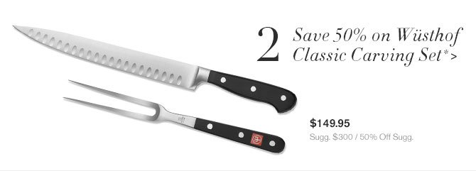 2 - Save 50% on Wüsthof Classic Carving Set* - $149.95 - Sugg. $300 / 50% Off Sugg.