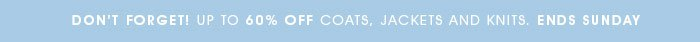 Don't forget up to 60% off coats, jackets and knits