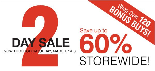 2 Day Sale Friday & Saturday, March 7 & 8 Save up to 60% STOREWIDE