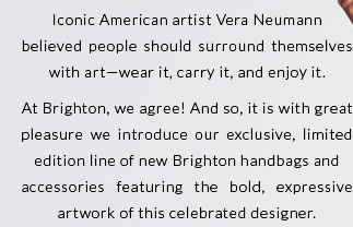 Iconic American artist Vera Neumann believed people should surround themselves with art - wear it, carry it, and enjoy it. At Brighton, we agree! And so, it is with great pleasure we introduce our exclusive, limited edition line of new Brighton handbags and accessories featuring the bold, expressive artwork of this celebrated designer.