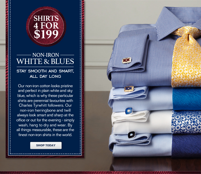 SHIRTS 4 FOR $199 - NON-IRON WHITE & BLUES - STAY SMOOTH AND SMART, ALL DAY LONG - Our non-iron cotton looks pristine and perfect in plain white and sky blue, which is why these particular shirts are perennial favourites with Charles Tyrwhitt followers. Our non-iron herringbone and twill always look smart and sharp at the office or out for the evening - simply wash, hang to dry and wear. By all things measurable, these are the finest non-iron shirts in the world. - SHOP TODAY