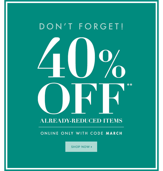 Don't Forget! 40% OFF* Already - Reduced Items. Online Only With Code MARCH.