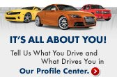 It's all about you! Tell us what you drive and what drives you in our Profile Center.