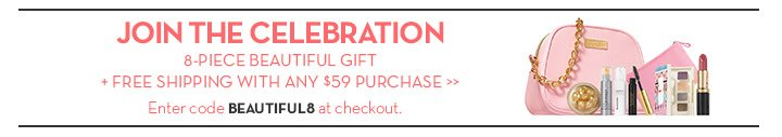 JOIN THE CELEBRATION. 8-PIECE BEAUTIFUL GIFT + FREE SHIPPING WITH ANY $59 PURCHASE. Enter code BEAUTIFUL8 at checkout.