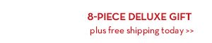8-PIECE DELUXE GIFT plus free shipping today.