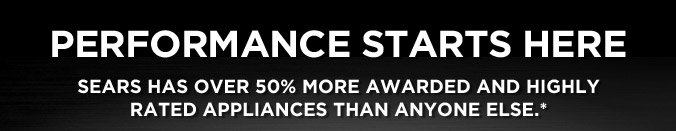 Performance starts here | Sears has over 50% more awarded and highly rated appliances than anyone else.*