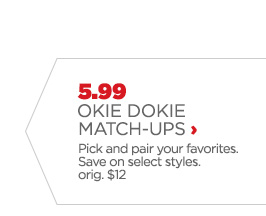5.99 OKIE DOKIE MATCH-UPS ›  Pick and pair your favorites. Save on select styles. orig. $12