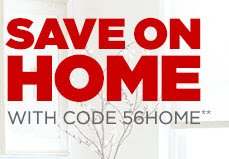 SAVE ON HOME WITH CODE 56HOME**