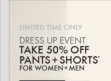 LIMITED TIME ONLY - DRESS UP EVENT TAKE 50% OFF PANTS + SHORTS* FOR WOMEN + MEN