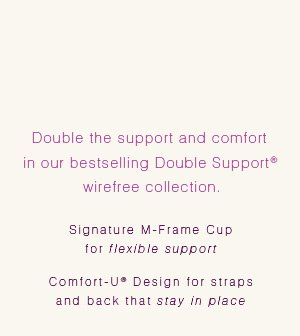 Double the support and comfort in our bestselling Double Support(R) wirefree collection.