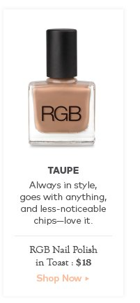 Taupe. Always in style, goes with anything, and less-noticeable chips—love it. RGB Nail Polish in Toast, $18