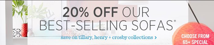 20% Off Our Best-Selling Sofas*. Save on tillary, henry + crosby collections
