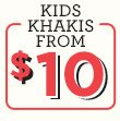 KIDS KHAKIS FROM $10