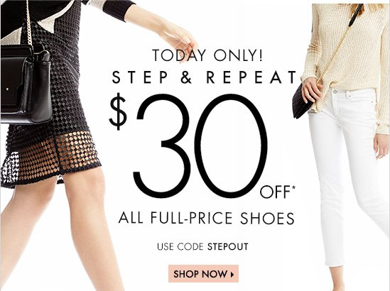 TODAY ONLY!  STEP & REPEAT  $30 Off* All Full Price Shoes Use Code STEPOUT  SHOP NOW