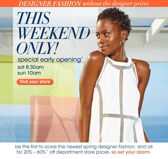 THIS WEEKEND ONLY! special early opening* sat 8:30am sun 10am be the first to score the newest spring designer fashion. and all for 20%-60% off department store prices. so set your alarm.