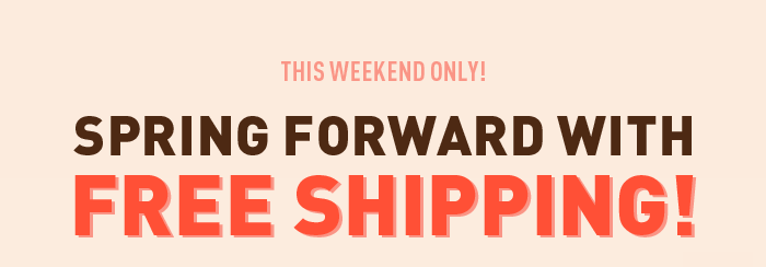 Spring Forward with Free Shipping!