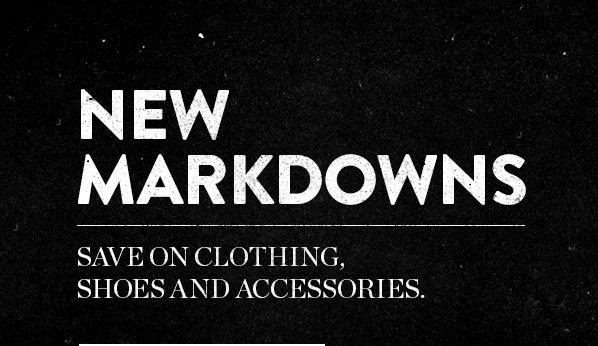 NEW MARKDOWNS - SAVE ON CLOTHING, SHOES AND ACCESSORIES.