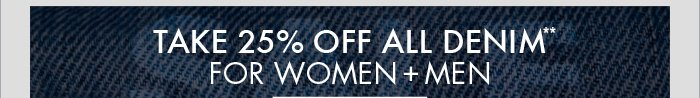 TAKE 25% OFF ALL DENIM** FOR WOMEN + MEN