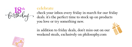 18th birthday celebrate check your inbox every friday in march for our friday deals. it's the perfect time to stock up on products you love or try something new. in addition to friday deals, don't miss out on our weekend steals, exclusively on philosophy.com