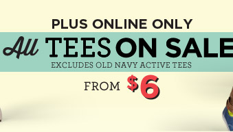 PLUS ONLINE ONLY | All TEES ON SALE | EXCLUDES OLD NAVY ACTIVE TEES | FROM $6