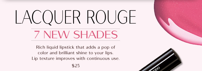 LACQUER ROUGE  7 NEW SHADES  Rich liquid lipstick that adds a pop of color and brilliant shine to your lips. Lip texture improves with continuous use.  $25