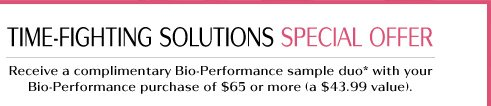 TIME-FIGHTING SOLUTIONS SPECIAL OFFER  Receive a complimentary Bio-Performance sample duo* with your Bio-Performance purchase of $65 or more (a $43.99 value).