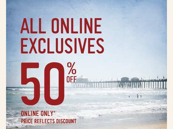 ALL ONLINE EXCLUSIVES 50% OFF ONLINE ONLY* PRICE REFLECTS DISCOUNT