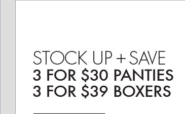 STOCK UP + SAVE 3  FOR $30 PANTIES 3 FOR $39 BOXERS