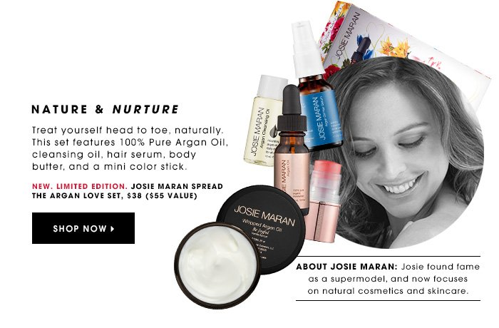 NATURE & NURTURE New. Limited Edition. Treat yourself head to toe, naturally. This set features 100% pure Argan Oil, cleansing oil, hair serum, body butter, and a mini color stick. Josie Maran Spread The Argan Love Set, $38 ($55 value) SHOP NOW ABOUT JOSIE MARAN: Josie found fame as a supermodel and now focuses on natural cosmetics and skincare.